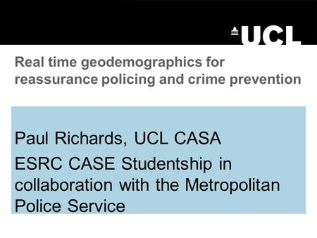 Paul Richards, UCL CASA ESRC CASE Studentship in collaboration with the Metropolitan Police Service Real time geodemographics for reassurance policing.