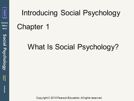 Copyright © 2010 Pearson Education. All rights reserved. Introducing Social Psychology Chapter 1 What Is Social Psychology?