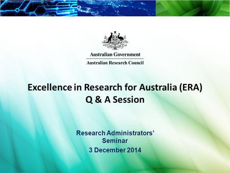 1 Excellence in Research for Australia (ERA) Q & A Session Research Administrators' Seminar 3 December 2014.
