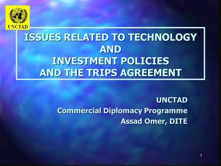 1 ISSUES RELATED TO TECHNOLOGY AND INVESTMENT POLICIES AND THE TRIPS AGREEMENT UNCTAD Commercial Diplomacy Programme Assad Omer, DITE UNCTAD.