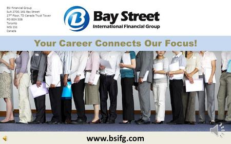 Your Career Connects Our Focus! www.bsifg.com BSI Financial Group Suit 2700, 161 Bay Street 27 th Floor, TD Canada Trust Tower PO BOX 508 Toronto M5J.