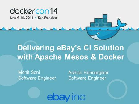 Delivering eBay's CI Solution with Apache Mesos & Docker Mohit Soni Software Engineer Ashish Hunnargikar Software Engineer.