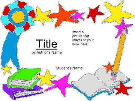 Title by Author's Name Student's Name Insert a picture that relates to your book here.