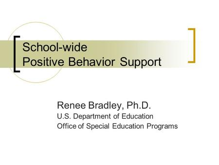 School-wide Positive Behavior Support Renee Bradley, Ph.D. U.S. Department of Education Office of Special Education Programs.