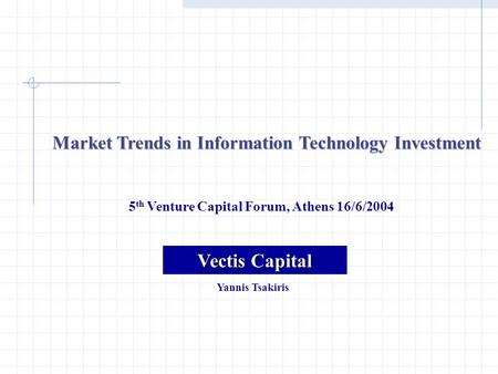 Market Trends in Information Technology Investment 5 th Venture Capital Forum, Athens 16/6/2004 Vectis Capital Yannis Tsakiris.