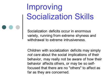 Improving Socialization Skills Socialization deficits occur in enormous variety, running from extreme shyness and withdrawal to extreme intrusiveness.