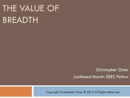 THE VALUE OF BREADTH Christopher Oster Lockheed Martin SERC Fellow Copyright Christopher Oster © 2012 All Rights Reserved.