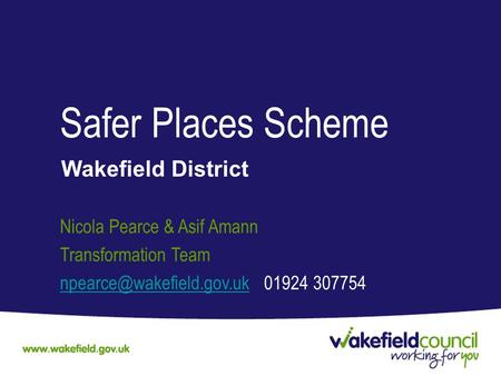 Safer Places Scheme Wakefield District Nicola Pearce & Asif Amann Transformation Team 01924 307754.