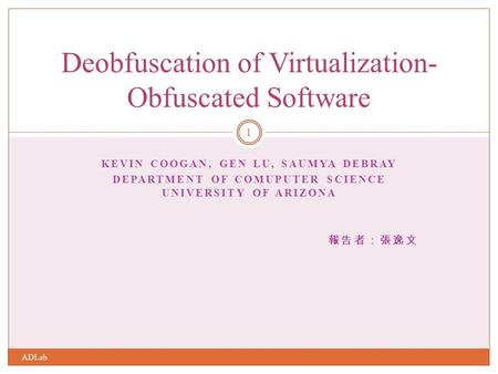 KEVIN COOGAN, GEN LU, SAUMYA DEBRAY DEPARTMENT OF COMUPUTER SCIENCE UNIVERSITY OF ARIZONA 報告者:張逸文 Deobfuscation of Virtualization- Obfuscated Software.
