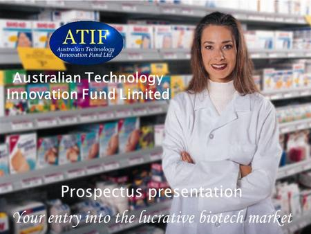 Australian Technology Innovation Fund Limited Your entry into the lucrative biotech market Australian Technology Innovation Fund Limited Prospectus presentation.