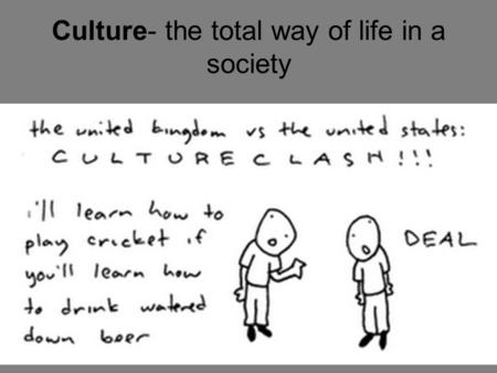 Culture- the total way of life in a society. Material Culture Concrete, tangible objects.