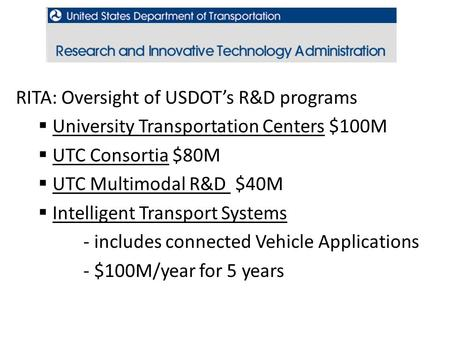 USDOT, RITA RITA: Oversight of USDOT's R&D programs  University Transportation Centers $100M  UTC Consortia $80M  UTC Multimodal R&D $40M  Intelligent.