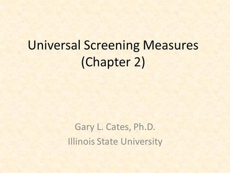 Universal Screening Measures (Chapter 2) Gary L. Cates, Ph.D. Illinois State University.