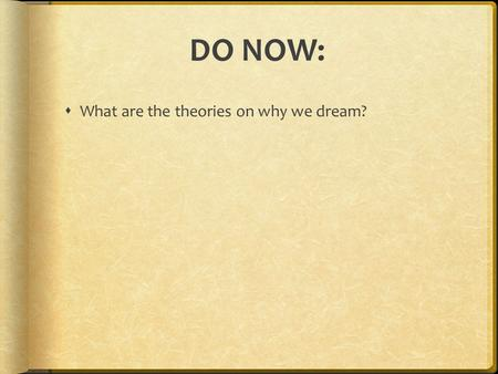 DO NOW:  What are the theories on why we dream?.