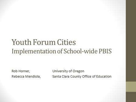 Youth Forum Cities Implementation of School-wide PBIS Rob Horner, University of Oregon Rebecca Mendiola, Santa Clara County Office of Education.