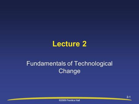 Lecture 2 Fundamentals of Technological Change ©2009 Prentice Hall 2-1.