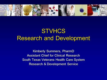 STVHCS Research and Development Kimberly Summers, PharmD Assistant Chief for Clinical Research South Texas Veterans Health Care System Research & Development.