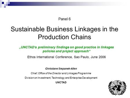 "Panel 6 Sustainable Business Linkages in the Production Chains ""UNCTAD's preliminary findings on good practice in linkages policies and project approach"""