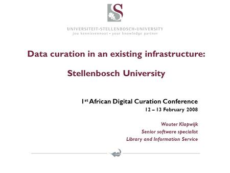 Data curation in an existing infrastructure: Stellenbosch University 1 st African Digital Curation Conference 12 – 13 February 2008 Wouter Klapwijk Senior.