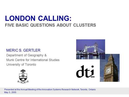 LONDON CALLING: FIVE BASIC QUESTIONS ABOUT CLUSTERS MERIC S. GERTLER Department of Geography & Munk Centre for International Studies University of Toronto.