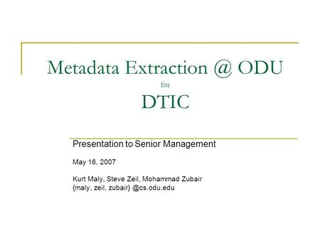 Metadata ODU for DTIC Presentation <strong>to</strong> Senior Management May 16, 2007 Kurt Maly, Steve Zeil, Mohammad Zubair {maly, zeil,