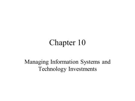 Chapter 10 Managing Information Systems and Technology Investments.