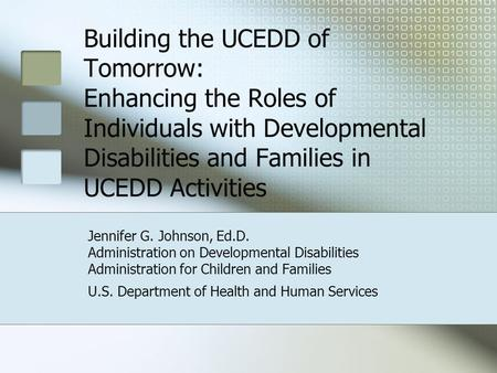 Building the UCEDD of Tomorrow: Enhancing the Roles of Individuals with Developmental Disabilities and Families in UCEDD Activities Jennifer G. Johnson,