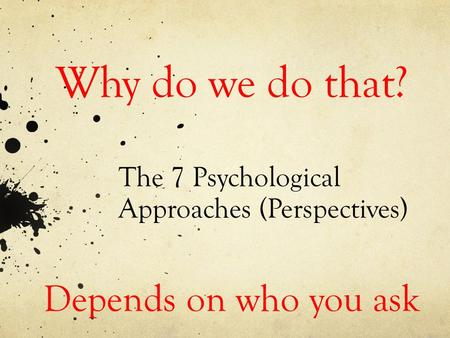 The 7 Psychological Approaches (Perspectives) Why do we do that? Depends on who you ask.