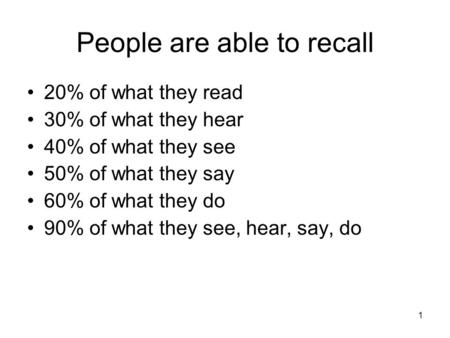 People are able to recall 20% of what they read 30% of what they hear 40% of what they see 50% of what they say 60% of what they do 90% of what they see,