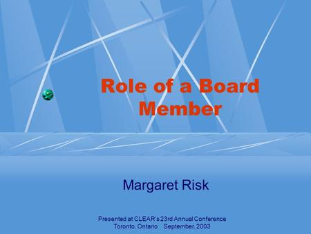 Presented at CLEAR's 23rd Annual Conference Toronto, Ontario September, 2003 Role of a Board Member Margaret Risk.