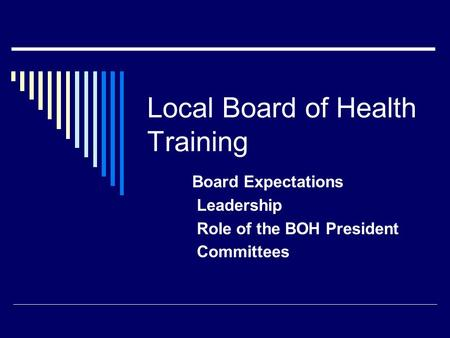 Board Expectations Leadership Role of the BOH President Committees Local Board of Health Training.