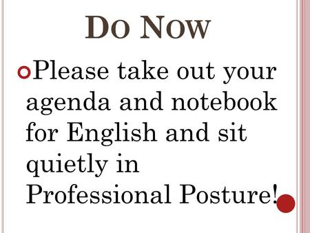 D O N OW Please take out your agenda and notebook for English and sit quietly in Professional Posture!