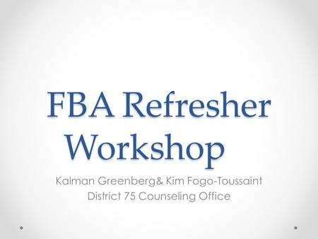 FBA Refresher Workshop Kalman Greenberg& Kim Fogo-Toussaint District 75 Counseling Office.