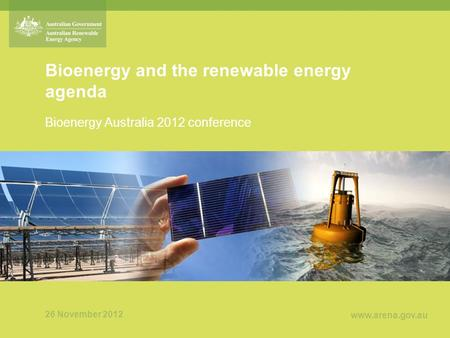 Www.arena.gov.au Bioenergy and the renewable energy agenda Bioenergy Australia 2012 conference 26 November 2012.