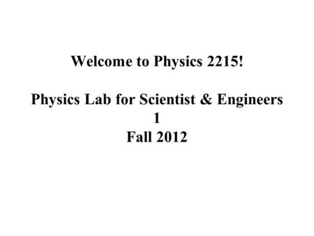 Welcome to Physics 2215! Physics Lab for Scientist & Engineers 1 Fall 2012.
