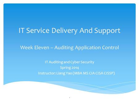 IT Service Delivery And Support Week Eleven – Auditing Application Control IT Auditing and Cyber Security Spring 2014 Instructor: Liang Yao (MBA MS CIA.