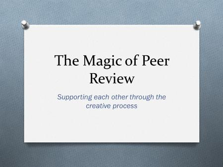 The Magic of Peer Review Supporting each other through the creative process.