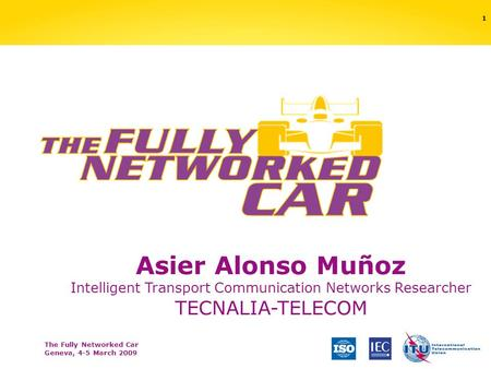 The Fully Networked Car Geneva, 4-5 March 2009 1 Asier Alonso Muñoz Intelligent Transport Communication Networks Researcher TECNALIA-TELECOM.