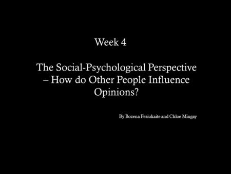 Week 4brb The Social-Psychological Perspective – How do Other People Influence Opinions? By Bozena Fesiukaite and Chloe Mingay.