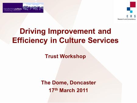 Driving Improvement and Efficiency in Culture Services Trust Workshop The Dome, Doncaster 17 th March 2011.