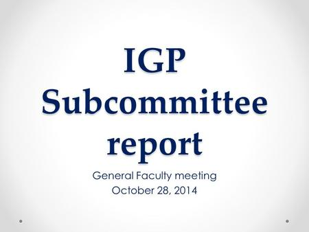 IGP Subcommittee report General Faculty meeting October 28, 2014.