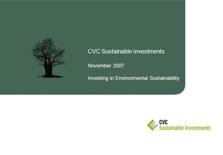 CVC Sustainable Investments November 2007 Investing in Environmental Sustainability.