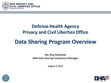 1 Defense Health Agency Privacy and Civil Liberties Office Data Sharing Program Overview Ms. Rita DeShields DHA Data Sharing Compliance Manager August.