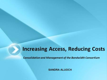 Increasing Access, Reducing Costs Consolidation and Management of the Bandwidth Consortium SANDRA ALUOCH.