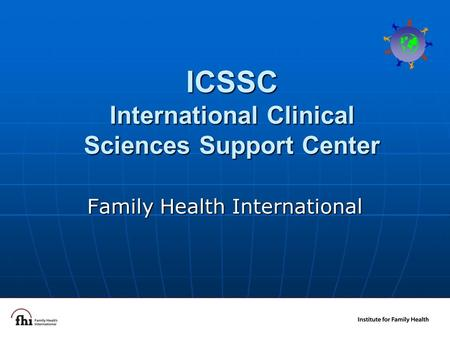 1 ICSSC International Clinical Sciences Support Center Family Health International.