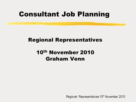 Regional Representatives 10 th November 2010 Consultant Job Planning Regional Representatives 10 th November 2010 Graham Venn.