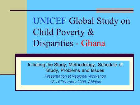 UNICEF Global Study on Child Poverty & Disparities - Ghana Initiating the Study, Methodology, Schedule of Study, Problems and Issues Presentation at Regional.