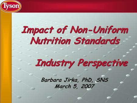 1 Impact of Non-Uniform Nutrition Standards Industry Perspective Barbara Jirka, PhD, SNS March 5, 2007.