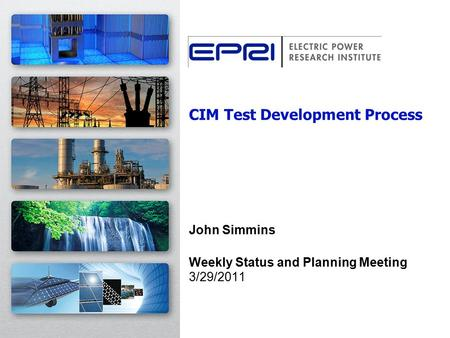 CIM Test Development Process John Simmins Weekly Status and Planning Meeting 3/29/2011.