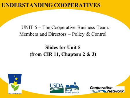 UNDERSTANDING COOPERATIVES UNIT 5 – The Cooperative Business Team: Members and Directors – Policy & Control Slides for Unit 5 (from CIR 11, Chapters 2.